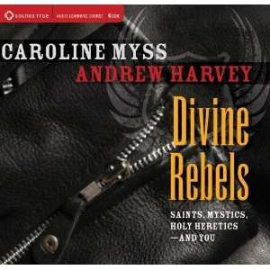 Divine Rebels: Saints, Mystics, Holy Change Agents and You