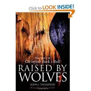 Raised By Wolves The Story of Christian Rock & Roll
